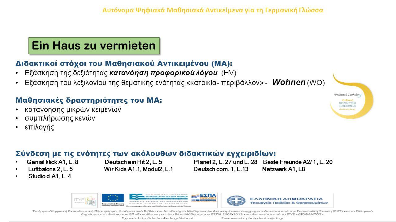 Ein Haus zu vermieten Διδακτικοί στόχοι του Μαθησιακού Αντικειμένου (ΜΑ): Εξάσκηση της δεξιότητας κατανόηση προφορικού λόγου (HV) Εξάσκηση του λεξιλογίου της θεματικής ενότητας «κατοικία- περιβάλλον» - Wohnen (WO) Μαθησιακές δραστηριότητες του ΜΑ: κατανόησης μικρών κειμένων συμπλήρωσης κενών επιλογής Σύνδεση με τις ενότητες των ακόλουθων διδακτικών εγχειριδίων: Genial klick A1, L.