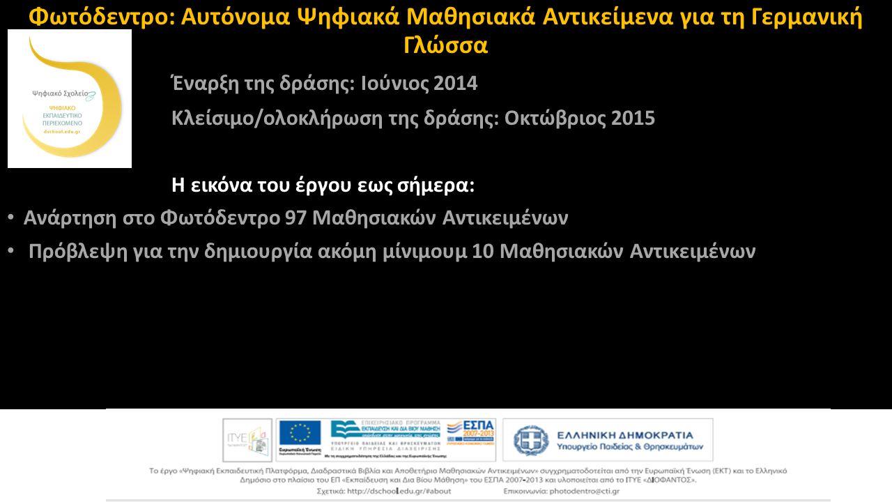 Φωτόδεντρο: Αυτόνομα Ψηφιακά Μαθησιακά Αντικείμενα για τη Γερμανική Γλώσσα Έναρξη της δράσης: Ιούνιος 2014 Κλείσιμο/ολοκλήρωση της δράσης: Οκτώβριος 2015 Η εικόνα του έργου εως σήμερα: Ανάρτηση στο Φωτόδεντρο 97 Μαθησιακών Αντικειμένων Πρόβλεψη για την δημιουργία ακόμη μίνιμουμ 10 Μαθησιακών Αντικειμένων