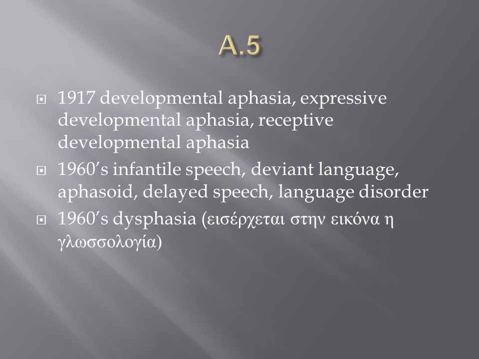  1917 developmental aphasia, expressive developmental aphasia, receptive developmental aphasia  1960's infantile speech, deviant language, aphasoid, delayed speech, language disorder  1960's dysphasia ( εισέρχεται στην εικόνα η γλωσσολογία )