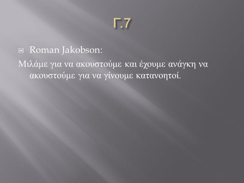  Roman Jakobson: Μιλάμε για να ακουστούμε και έχουμε ανάγκη να ακουστούμε για να γίνουμε κατανοητοί.