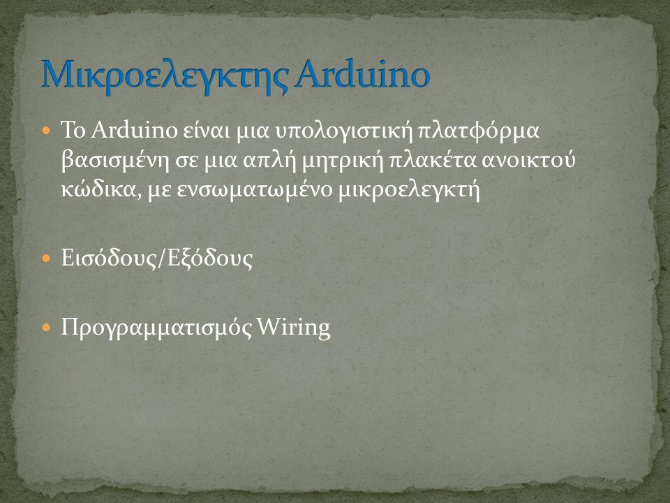 Το Arduino είναι μια υπολογιστική πλατφόρμα βασισμένη σε μια απλή μητρική πλακέτα ανοικτού κώδικα, με ενσωματωμένο μικροελεγκτή Εισόδους/Εξόδους Προγραμματισμός Wiring