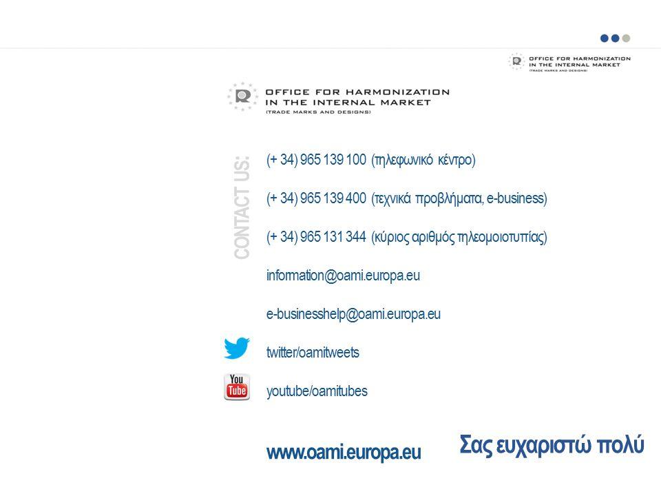 Σας ευχαριστώ πολύ (+ 34) 965 139 100 (τηλεφωνικό κέντρο) (+ 34) 965 139 400 (τεχνικά προβλήματα, e-business) (+ 34) 965 131 344 (κύριος αριθμός τηλεομοιοτυπίας) information@oami.europa.eu e-businesshelp@oami.europa.eu twitter/oamitweets youtube/oamitubes www.oami.europa.eu CONTACT US :