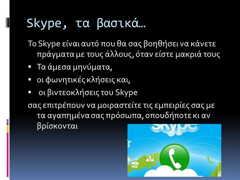 Skype, τα βασικά… Το Skype είναι αυτό που θα σας βοηθήσει να κάνετε πράγματα με τους άλλους, όταν είστε μακριά τους  Τα άμεσα μηνύματα,  οι φωνητικές κλήσεις και,  οι βιντεοκλήσεις του Skype σας επιτρέπουν να μοιραστείτε τις εμπειρίες σας με τα αγαπημένα σας πρόσωπα, οπουδήποτε κι αν βρίσκονται