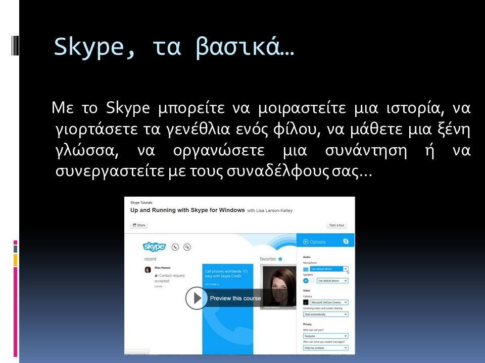 Skype, τα βασικά… Με το Skype μπορείτε να μοιραστείτε μια ιστορία, να γιορτάσετε τα γενέθλια ενός φίλου, να μάθετε μια ξένη γλώσσα, να οργανώσετε μια