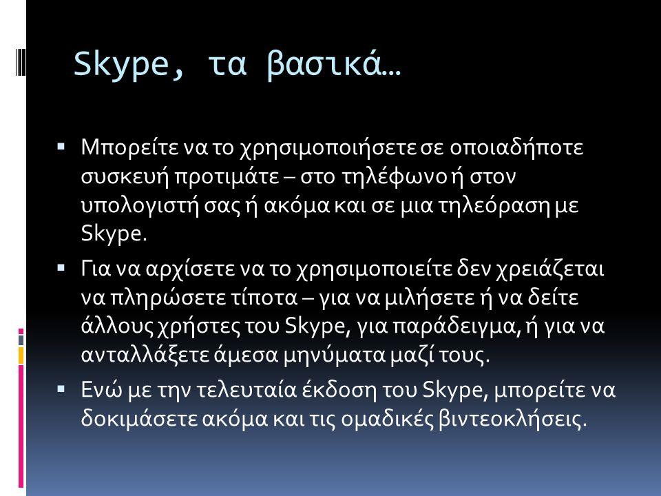 Skype, τα βασικά…  Μπορείτε να το χρησιμοποιήσετε σε οποιαδήποτε συσκευή προτιμάτε – στο τηλέφωνο ή στον υπολογιστή σας ή ακόμα και σε μια τηλεόραση με Skype.