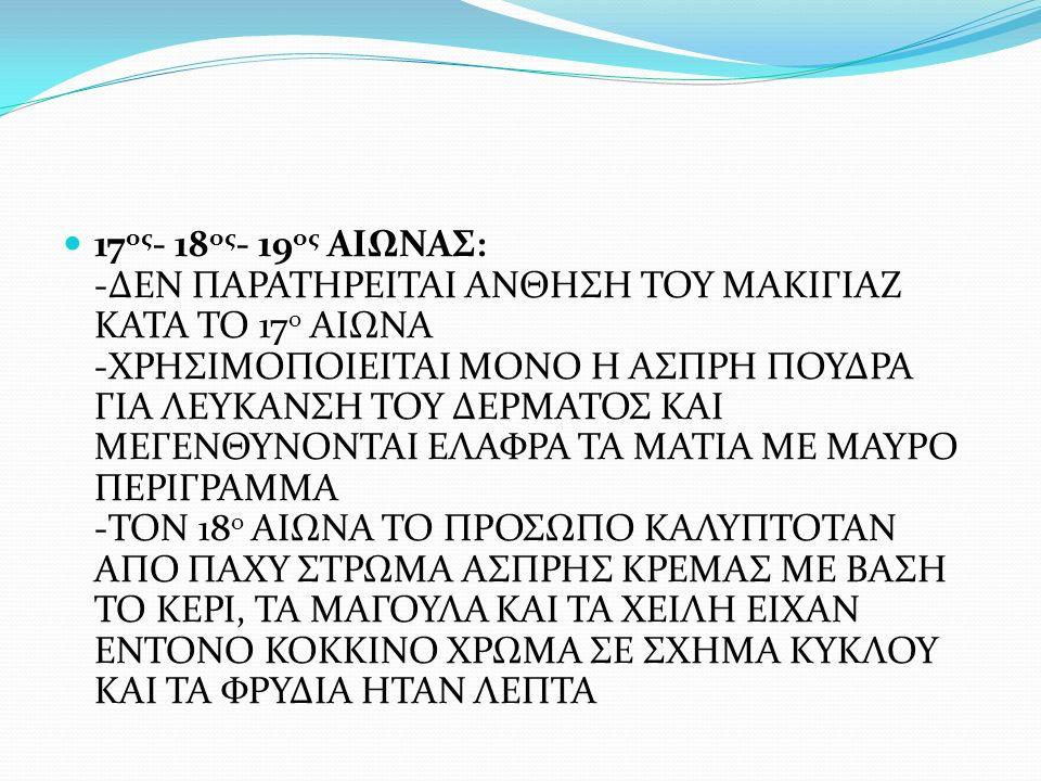 17 ος - 18 ος - 19 ος ΑΙΩΝΑΣ: -ΔΕΝ ΠΑΡΑΤΗΡΕΙΤΑΙ ΑΝΘΗΣΗ ΤΟΥ ΜΑΚΙΓΙΑΖ ΚΑΤΑ ΤΟ 17 ο ΑΙΩΝΑ -ΧΡΗΣΙΜΟΠΟΙΕΙΤΑΙ ΜΟΝΟ Η ΑΣΠΡΗ ΠΟΥΔΡΑ ΓΙΑ ΛΕΥΚΑΝΣΗ ΤΟΥ ΔΕΡΜΑΤΟΣ ΚΑΙ ΜΕΓΕΝΘΥΝΟΝΤΑΙ ΕΛΑΦΡΑ ΤΑ ΜΑΤΙΑ ΜΕ ΜΑΥΡΟ ΠΕΡΙΓΡΑΜΜΑ -ΤΟΝ 18 ο ΑΙΩΝΑ ΤΟ ΠΡΟΣΩΠΟ ΚΑΛΥΠΤΟΤΑΝ ΑΠΟ ΠΑΧΥ ΣΤΡΩΜΑ ΑΣΠΡΗΣ ΚΡΕΜΑΣ ΜΕ ΒΑΣΗ ΤΟ ΚΕΡΙ, ΤΑ ΜΑΓΟΥΛΑ ΚΑΙ ΤΑ ΧΕΙΛΗ ΕΙΧΑΝ ΕΝΤΟΝΟ ΚΟΚΚΙΝΟ ΧΡΩΜΑ ΣΕ ΣΧΗΜΑ ΚΥΚΛΟΥ ΚΑΙ ΤΑ ΦΡΥΔΙΑ ΗΤΑΝ ΛΕΠΤΑ