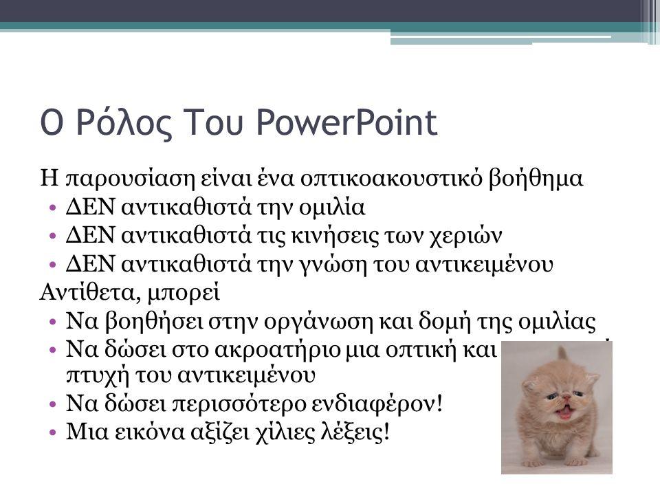 Ο Ρόλος Του PowerPoint Η παρουσίαση είναι ένα οπτικοακουστικό βοήθημα ΔΕΝ αντικαθιστά την ομιλία ΔΕΝ αντικαθιστά τις κινήσεις των χεριών ΔΕΝ αντικαθιστά την γνώση του αντικειμένου Αντίθετα, μπορεί Να βοηθήσει στην οργάνωση και δομή της ομιλίας Να δώσει στο ακροατήριο μια οπτική και ακουστική πτυχή του αντικειμένου Να δώσει περισσότερο ενδιαφέρον.