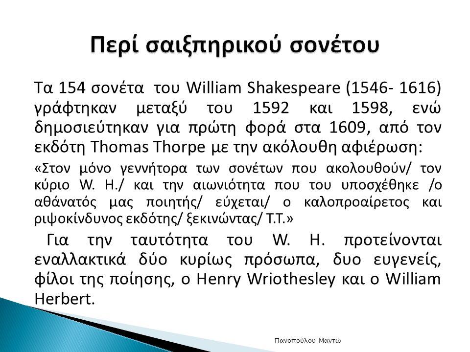 Τα 154 σονέτα του William Shakespeare (1546- 1616) γράφτηκαν μεταξύ του 1592 και 1598, ενώ δημοσιεύτηκαν για πρώτη φορά στα 1609, από τον εκδότη Thomas Thorpe με την ακόλουθη αφιέρωση: «Στον μόνο γεννήτορα των σονέτων που ακολουθούν/ τον κύριο W.
