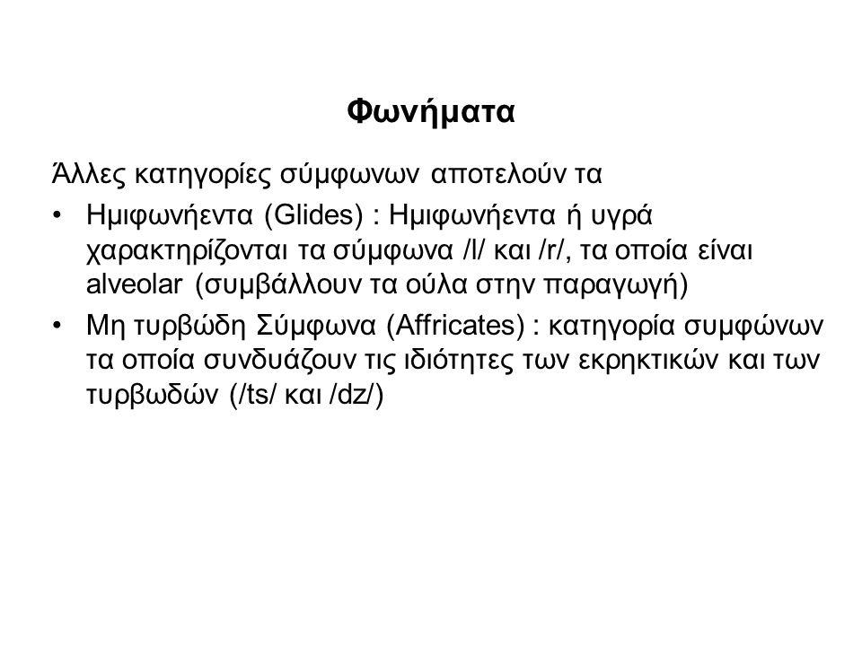 Φωνήματα Άλλες κατηγορίες σύμφωνων αποτελούν τα Ημιφωνήεντα (Glides) : Ημιφωνήεντα ή υγρά χαρακτηρίζονται τα σύμφωνα /l/ και /r/, τα οποία είναι alveolar (συμβάλλουν τα oύλα στην παραγωγή) Μη τυρβώδη Σύμφωνα (Affricates) : κατηγορία συμφώνων τα οποία συνδυάζουν τις ιδιότητες των εκρηκτικών και των τυρβωδών (/ts/ και /dz/)