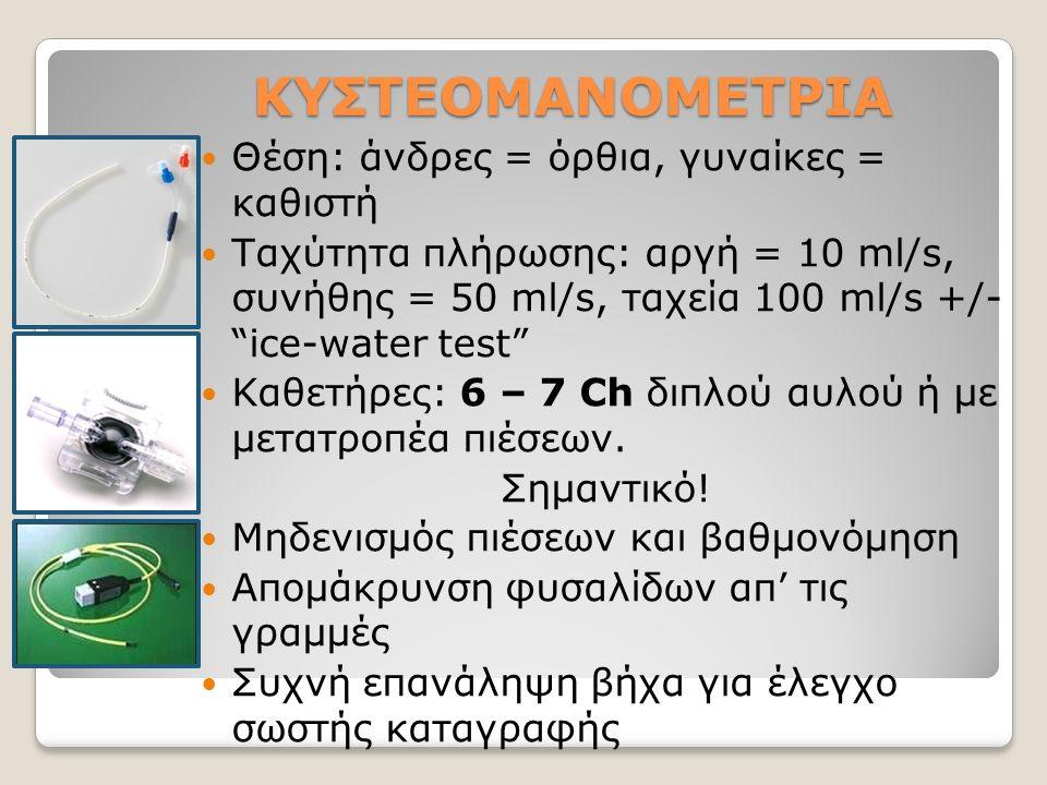 ΚΥΣΤΕΟΜΑΝΟΜΕΤΡΙΑ Θέση: άνδρες = όρθια, γυναίκες = καθιστή Ταχύτητα πλήρωσης: αργή = 10 ml/s, συνήθης = 50 ml/s, ταχεία 100 ml/s +/- ice-water test Καθετήρες: 6 – 7 Ch διπλού αυλού ή με μετατροπέα πιέσεων.