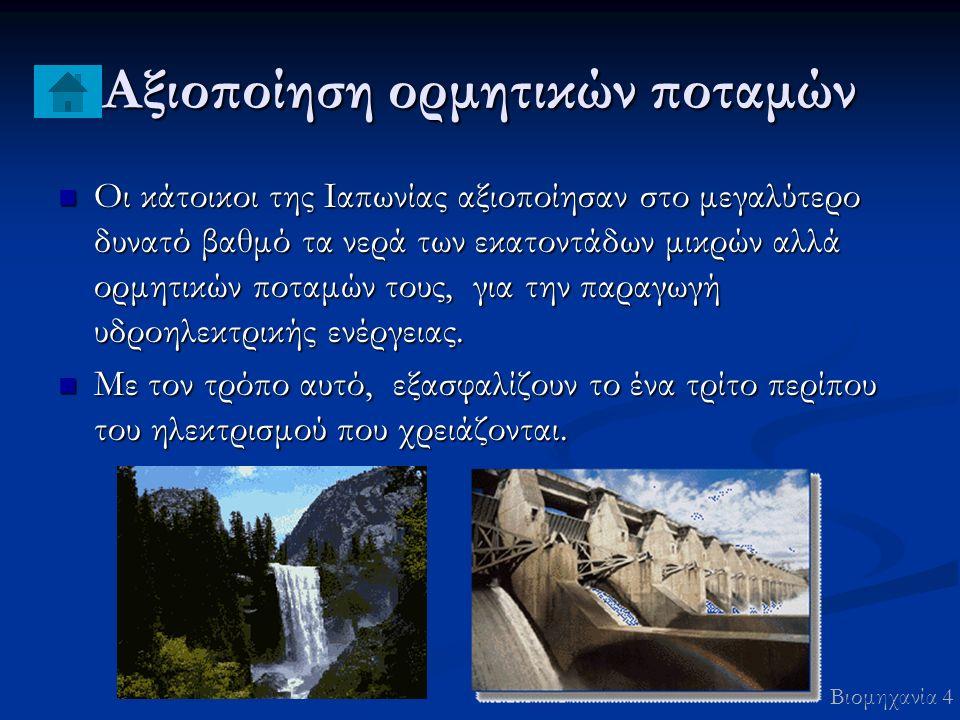 Αξιοποίηση ορμητικών ποταμών Οι κάτοικοι της Ιαπωνίας αξιοποίησαν στο μεγαλύτερο δυνατό βαθμό τα νερά των εκατοντάδων μικρών αλλά ορμητικών ποταμών τους, για την παραγωγή υδροηλεκτρικής ενέργειας.