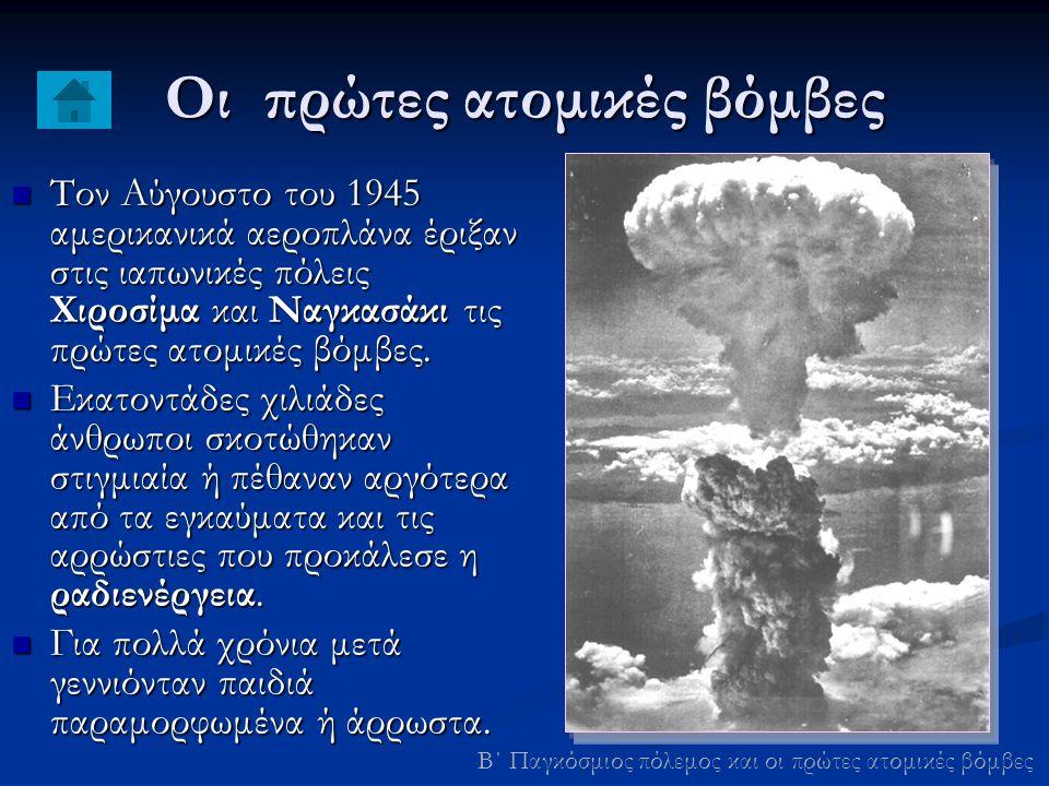 Οι πρώτες ατομικές βόμβες Τον Αύγουστο του 1945 αμερικανικά αεροπλάνα έριξαν στις ιαπωνικές πόλεις Χιροσίμα και Ναγκασάκι τις πρώτες ατομικές βόμβες.