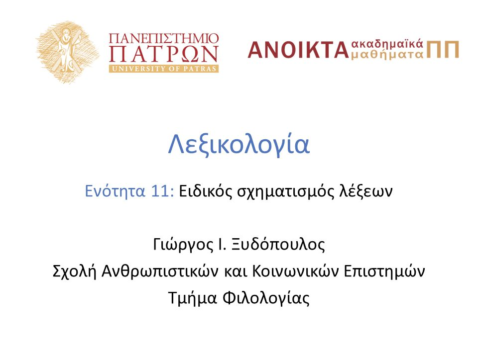 Λεξικολογία Ενότητα 11: Ειδικός σχηματισμός λέξεων Γιώργος Ι. Ξυδόπουλος Σχολή Ανθρωπιστικών και Κοινωνικών Επιστημών Τμήμα Φιλολογίας