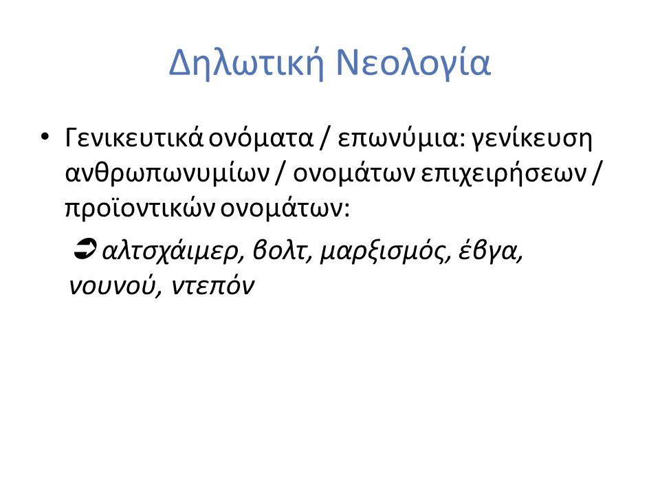 Δηλωτική Νεολογία Γενικευτικά ονόματα / επωνύμια: γενίκευση ανθρωπωνυμίων / ονομάτων επιχειρήσεων / προϊοντικών ονομάτων:  αλτσχάιμερ, βολτ, μαρξισμός, έβγα, νουνού, ντεπόν