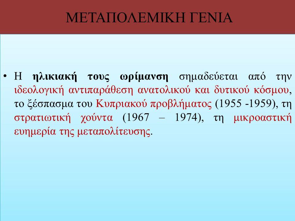 ΜΕΤΑΠΟΛΕΜΙΚΗ ΓΕΝΙΑ Η ηλικιακή τους ωρίμανση σημαδεύεται από την ιδεολογική αντιπαράθεση ανατολικού και δυτικού κόσμου, το ξέσπασμα του Κυπριακού προβλ