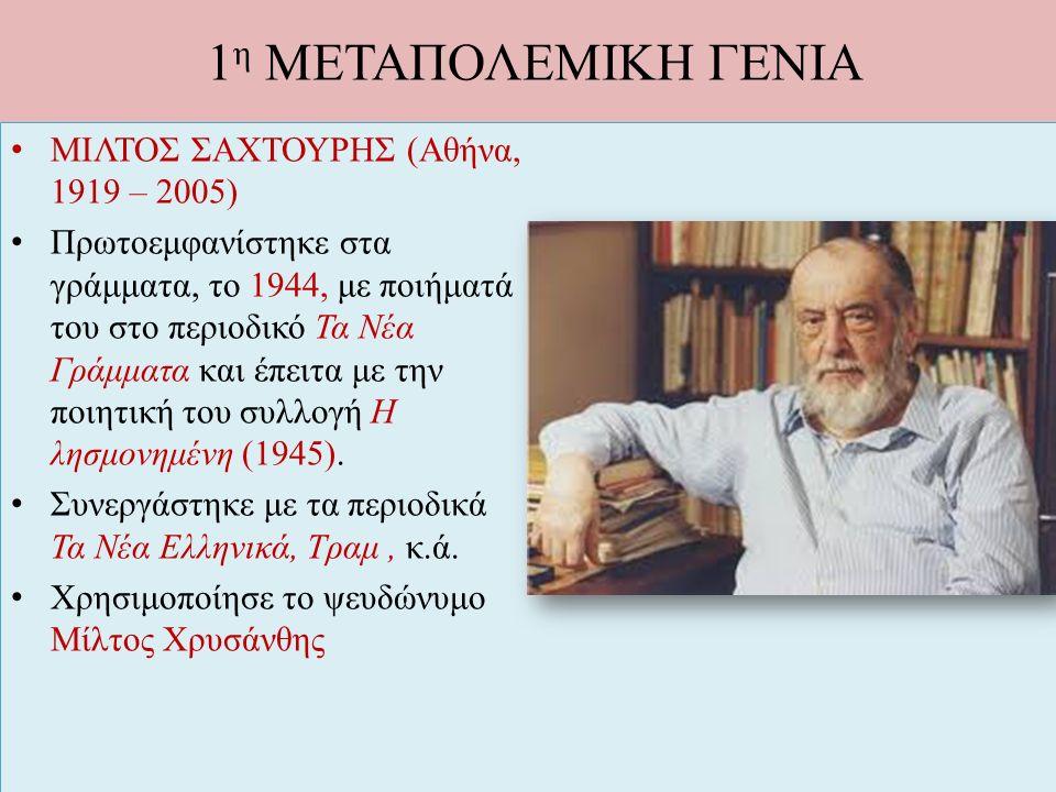 1 η ΜΕΤΑΠΟΛΕΜΙΚΗ ΓΕΝΙΑ ΜΙΛΤΟΣ ΣΑΧΤΟΥΡΗΣ (Αθήνα, 1919 – 2005) Πρωτοεμφανίστηκε στα γράμματα, το 1944, με ποιήματά του στο περιοδικό Τα Νέα Γράμματα και