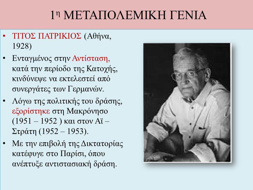 1 η ΜΕΤΑΠΟΛΕΜΙΚΗ ΓΕΝΙΑ ΤΙΤΟΣ ΠΑΤΡΙΚΙΟΣ (Αθήνα, 1928) Ενταγμένος στην Αντίσταση, κατά την περίοδο της Κατοχής, κινδύνεψε να εκτελεστεί από συνεργάτες τ