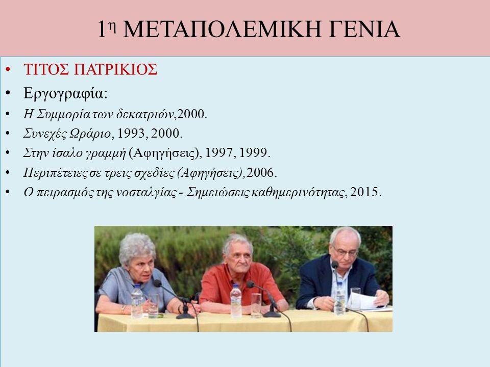 1 η ΜΕΤΑΠΟΛΕΜΙΚΗ ΓΕΝΙΑ ΤΙΤΟΣ ΠΑΤΡΙΚΙΟΣ Εργογραφία: Η Συμμορία των δεκατριών,2000. Συνεχές Ωράριο, 1993, 2000. Στην ίσαλο γραμμή (Αφηγήσεις), 1997, 199