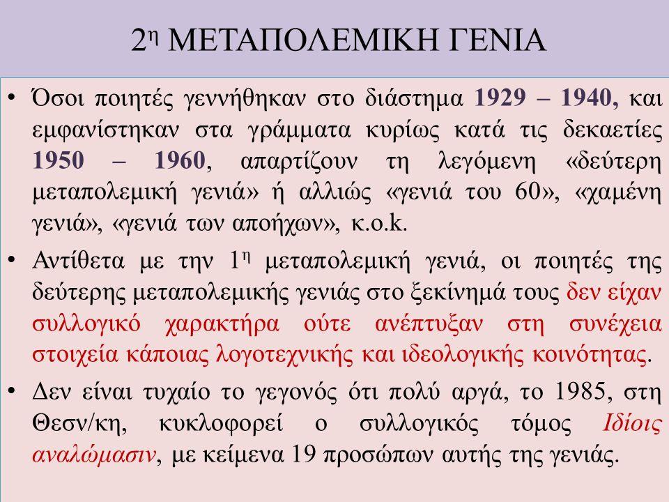 2 η ΜΕΤΑΠΟΛΕΜΙΚΗ ΓΕΝΙΑ Όσοι ποιητές γεννήθηκαν στο διάστημα 1929 – 1940, και εμφανίστηκαν στα γράμματα κυρίως κατά τις δεκαετίες 1950 – 1960, απαρτίζο