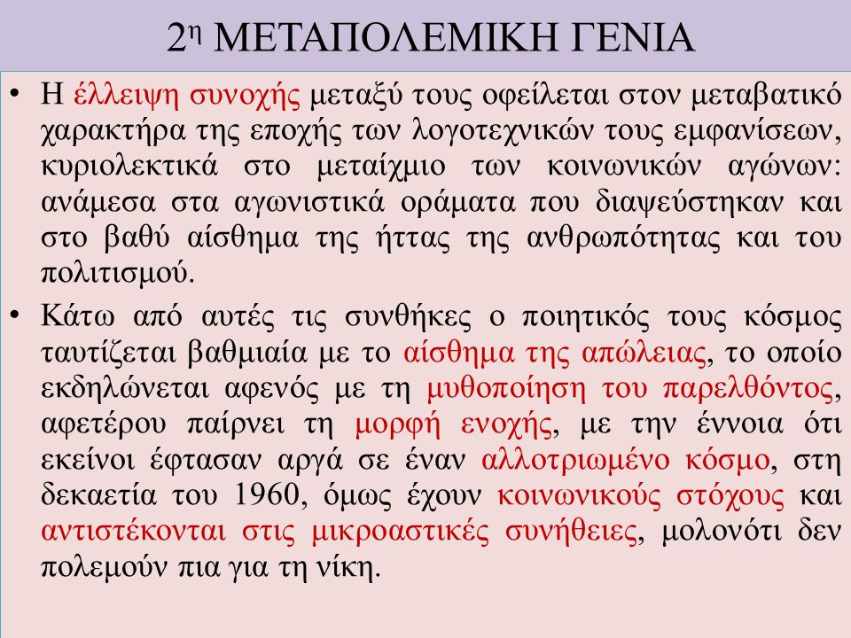 2 η ΜΕΤΑΠΟΛΕΜΙΚΗ ΓΕΝΙΑ Η έλλειψη συνοχής μεταξύ τους οφείλεται στον μεταβατικό χαρακτήρα της εποχής των λογοτεχνικών τους εμφανίσεων, κυριολεκτικά στο