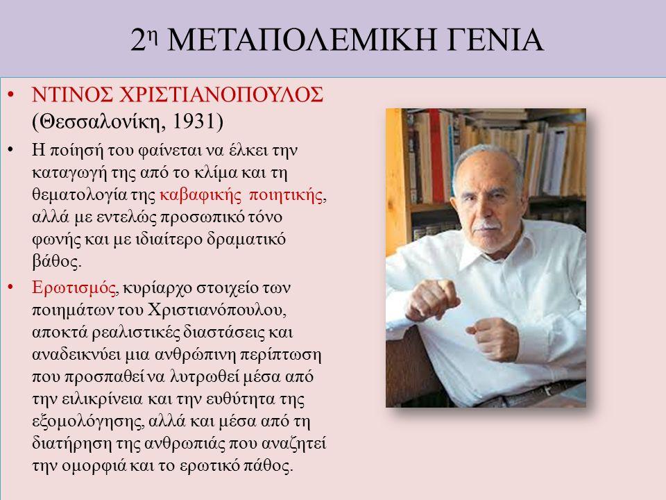 2 η ΜΕΤΑΠΟΛΕΜΙΚΗ ΓΕΝΙΑ ΝΤΙΝΟΣ ΧΡΙΣΤΙΑΝΟΠΟΥΛΟΣ (Θεσσαλονίκη, 1931) Η ποίησή του φαίνεται να έλκει την καταγωγή της από το κλίμα και τη θεματολογία της