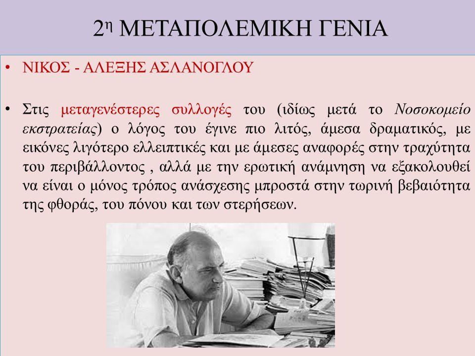 2 η ΜΕΤΑΠΟΛΕΜΙΚΗ ΓΕΝΙΑ ΝΙΚΟΣ - ΑΛΕΞΗΣ ΑΣΛΑΝΟΓΛΟΥ Στις μεταγενέστερες συλλογές του (ιδίως μετά το Νοσοκομείο εκστρατείας) ο λόγος του έγινε πιο λιτός,