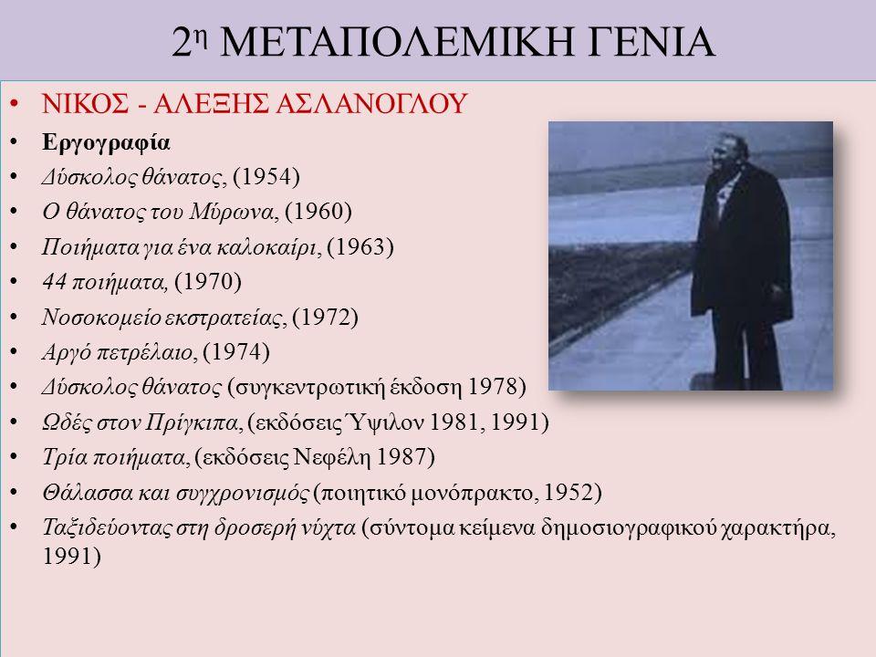 2 η ΜΕΤΑΠΟΛΕΜΙΚΗ ΓΕΝΙΑ ΝΙΚΟΣ - ΑΛΕΞΗΣ ΑΣΛΑΝΟΓΛΟΥ Εργογραφία Δύσκολος θάνατος, (1954) Ο θάνατος του Μύρωνα, (1960) Ποιήματα για ένα καλοκαίρι, (1963) 4