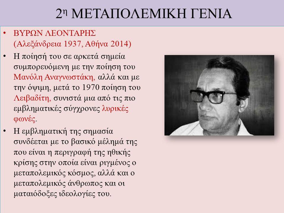 2 η ΜΕΤΑΠΟΛΕΜΙΚΗ ΓΕΝΙΑ ΒΥΡΩΝ ΛΕΟΝΤΑΡΗΣ (Αλεξάνδρεια 1937, Αθήνα 2014) Η ποίησή του σε αρκετά σημεία συμπορευόμενη με την ποίηση του Μανόλη Αναγνωστάκη