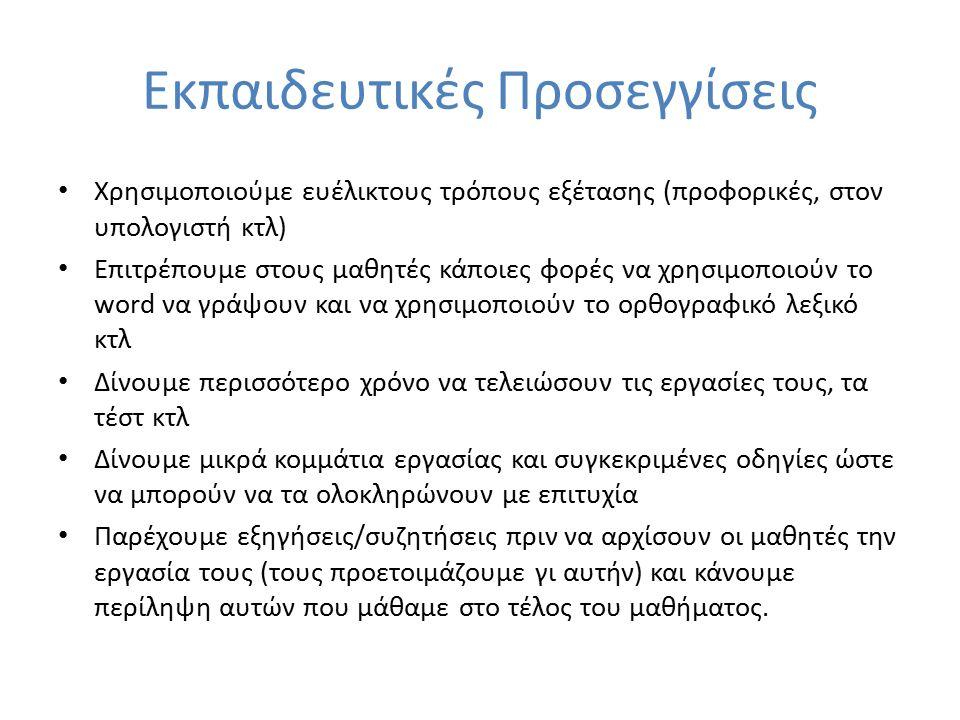 Εκπαιδευτικές Προσεγγίσεις Χρησιμοποιούμε ευέλικτους τρόπους εξέτασης (προφορικές, στον υπολογιστή κτλ) Επιτρέπουμε στους μαθητές κάποιες φορές να χρησιμοποιούν το word να γράψουν και να χρησιμοποιούν το ορθογραφικό λεξικό κτλ Δίνουμε περισσότερο χρόνο να τελειώσουν τις εργασίες τους, τα τέστ κτλ Δίνουμε μικρά κομμάτια εργασίας και συγκεκριμένες οδηγίες ώστε να μπορούν να τα ολοκληρώνουν με επιτυχία Παρέχουμε εξηγήσεις/συζητήσεις πριν να αρχίσουν οι μαθητές την εργασία τους (τους προετοιμάζουμε γι αυτήν) και κάνουμε περίληψη αυτών που μάθαμε στο τέλος του μαθήματος.