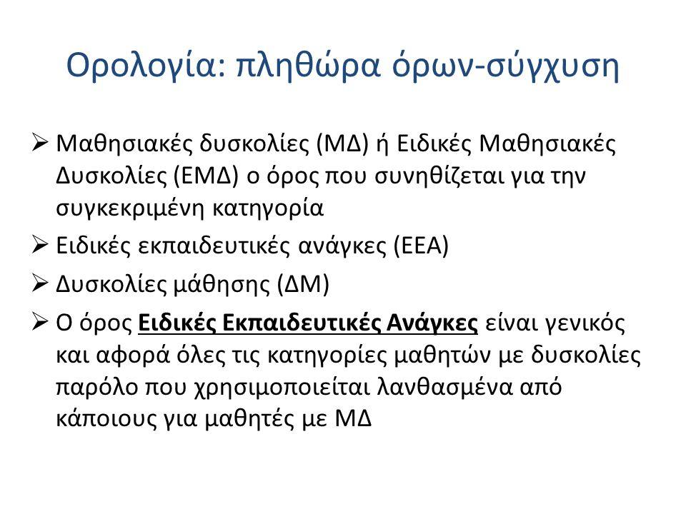 Ορολογία: πληθώρα όρων-σύγχυση  Μαθησιακές δυσκολίες (ΜΔ) ή Ειδικές Μαθησιακές Δυσκολίες (ΕΜΔ) ο όρος που συνηθίζεται για την συγκεκριμένη κατηγορία  Ειδικές εκπαιδευτικές ανάγκες (ΕΕΑ)  Δυσκολίες μάθησης (ΔΜ)  Ο όρος Ειδικές Εκπαιδευτικές Ανάγκες είναι γενικός και αφορά όλες τις κατηγορίες μαθητών με δυσκολίες παρόλο που χρησιμοποιείται λανθασμένα από κάποιους για μαθητές με ΜΔ