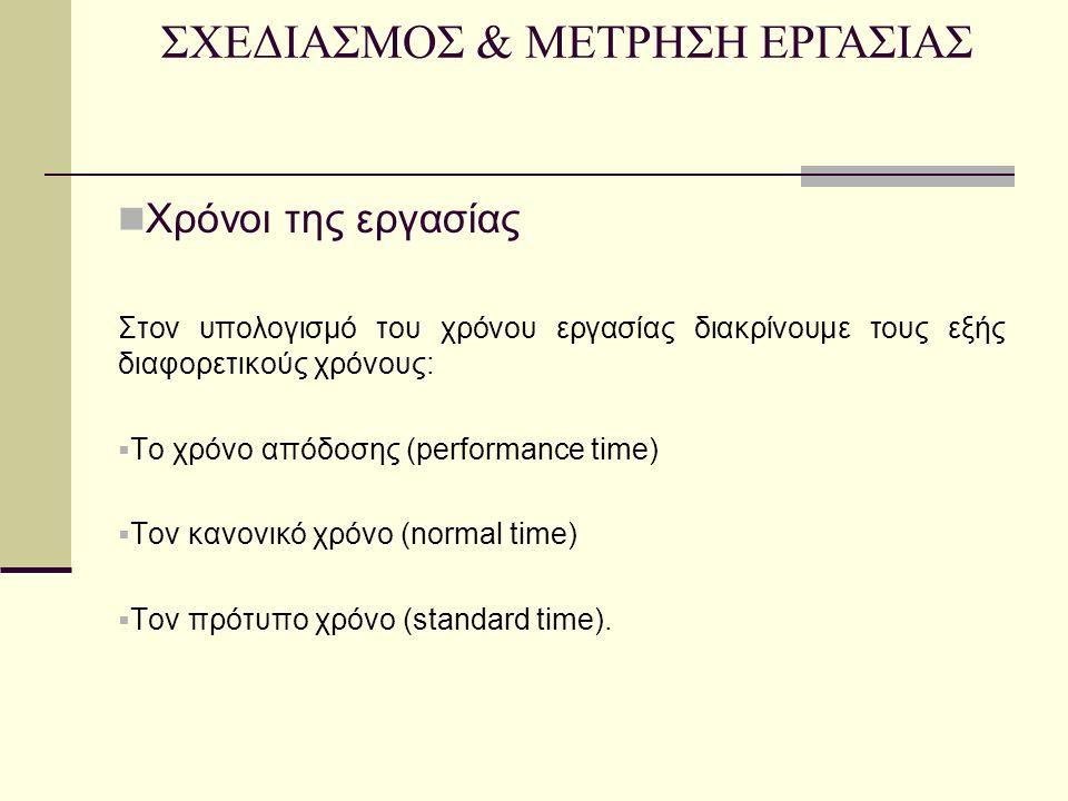 Χρόνοι της εργασίας Στον υπολογισμό του χρόνου εργασίας διακρίνουμε τους εξής διαφορετικούς χρόνους:  Το χρόνο απόδοσης (performance time)  Τον κανονικό χρόνο (normal time)  Τον πρότυπο χρόνο (standard time).