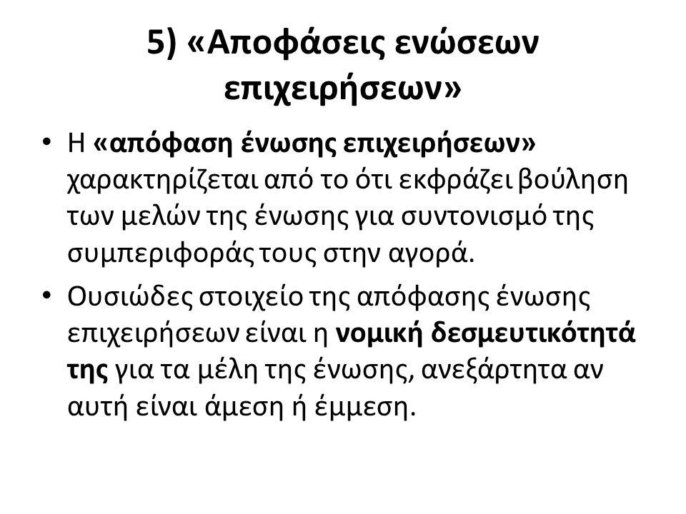 5) «Αποφάσεις ενώσεων επιχειρήσεων» Η «απόφαση ένωσης επιχειρήσεων» χαρακτηρίζεται από το ότι εκφράζει βούληση των μελών της ένωσης για συντονισμό της συμπεριφοράς τους στην αγορά.