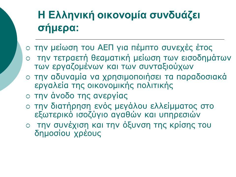 Η Ελληνική οικονομία συνδυάζει σήμερα:  την μείωση του ΑΕΠ για πέμπτο συνεχές έτος  την τετραετή θεαματική μείωση των εισοδημάτων των εργαζομένων και των συνταξιούχων  την αδυναμία να χρησιμοποιήσει τα παραδοσιακά εργαλεία της οικονομικής πολιτικής  την άνοδο της ανεργίας  την διατήρηση ενός μεγάλου ελλείμματος στο εξωτερικό ισοζύγιο αγαθών και υπηρεσιών  την συνέχιση και την όξυνση της κρίσης του δημοσίου χρέους