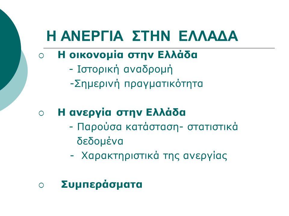 Η ΑΝΕΡΓΙΑ ΣΤΗΝ ΕΛΛΑΔΑ  Η οικονομία στην Ελλάδα - Ιστορική αναδρομή -Σημερινή πραγματικότητα  Η ανεργία στην Ελλάδα - Παρούσα κατάσταση- στατιστικά δεδομένα - Χαρακτηριστικά της ανεργίας  Συμπεράσματα