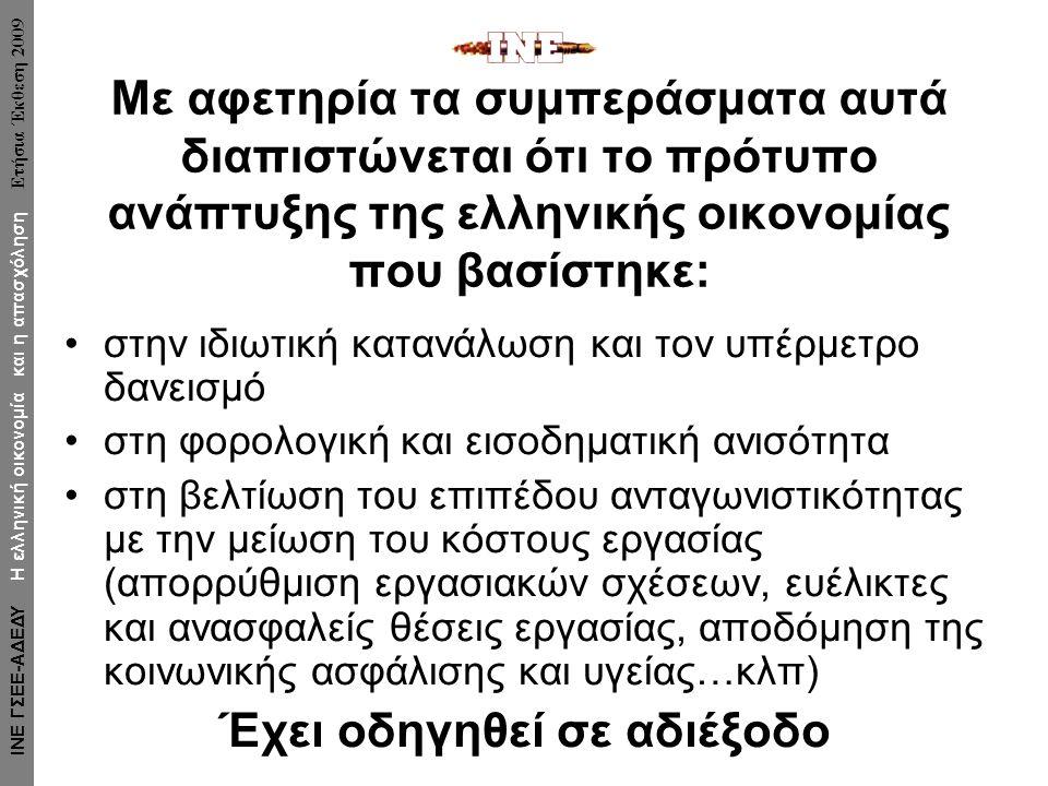 Με αφετηρία τα συμπεράσματα αυτά διαπιστώνεται ότι το πρότυπο ανάπτυξης της ελληνικής οικονομίας που βασίστηκε: στην ιδιωτική κατανάλωση και τον υπέρμετρο δανεισμό στη φορολογική και εισοδηματική ανισότητα στη βελτίωση του επιπέδου ανταγωνιστικότητας με την μείωση του κόστους εργασίας (απορρύθμιση εργασιακών σχέσεων, ευέλικτες και ανασφαλείς θέσεις εργασίας, αποδόμηση της κοινωνικής ασφάλισης και υγείας…κλπ) Έχει οδηγηθεί σε αδιέξοδο ΙΝΕ ΓΣΕΕ-ΑΔΕΔΥ Η ελληνική οικονομία και η απασχόληση Ετήσια Έκθεση 2009