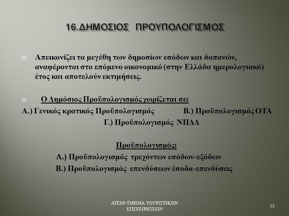16. ΔΗΜΟΣΙΟΣ ΠΡΟΥΠΟΛΟΓΙΣΜΟΣ  Απεικονίζει τα μεγέθη των δημοσίων εσόδων και δαπανών, αναφέρονται στο επόμενο οικονομικό ( στην Ελλάδα ημερολογιακό ) έ