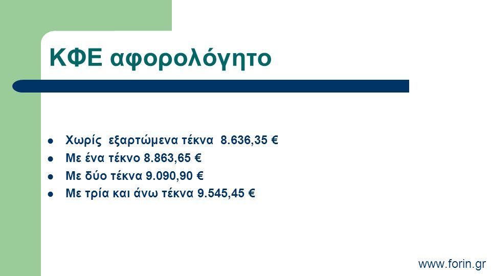 ΚΦΕ αφορολόγητο Χωρίς εξαρτώμενα τέκνα 8.636,35 € Με ένα τέκνο 8.863,65 € Με δύο τέκνα 9.090,90 € Με τρία και άνω τέκνα 9.545,45 € www.forin.gr