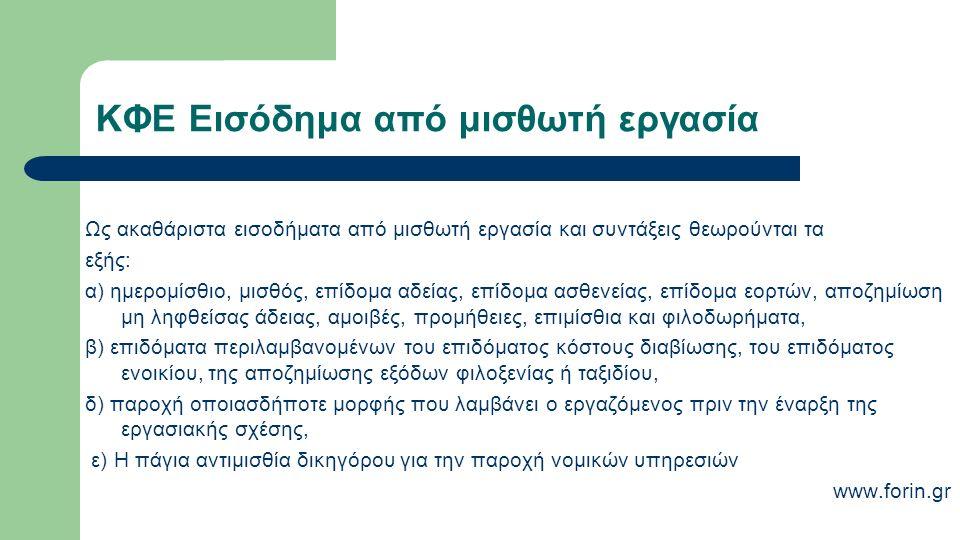 ΚΦΕ Εισόδημα από μισθωτή εργασία Ως ακαθάριστα εισοδήματα από μισθωτή εργασία και συντάξεις θεωρούνται τα εξής: α) ημερομίσθιο, μισθός, επίδομα αδείας, επίδομα ασθενείας, επίδομα εορτών, αποζημίωση μη ληφθείσας άδειας, αμοιβές, προμήθειες, επιμίσθια και φιλοδωρήματα, β) επιδόματα περιλαμβανομένων του επιδόματος κόστους διαβίωσης, του επιδόματος ενοικίου, της αποζημίωσης εξόδων φιλοξενίας ή ταξιδίου, δ) παροχή οποιασδήποτε μορφής που λαμβάνει ο εργαζόμενος πριν την έναρξη της εργασιακής σχέσης, ε) Η πάγια αντιμισθία δικηγόρου για την παροχή νομικών υπηρεσιών www.forin.gr