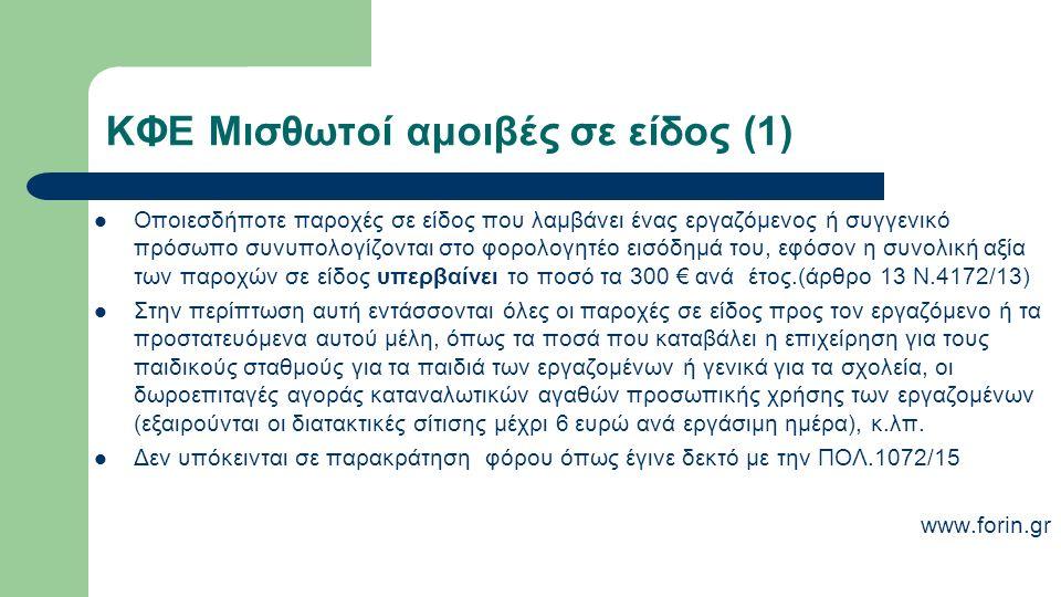 ΚΦΕ Μισθωτοί αμοιβές σε είδος (1) Οποιεσδήποτε παροχές σε είδος που λαμβάνει ένας εργαζόμενος ή συγγενικό πρόσωπο συνυπολογίζονται στο φορολογητέο εισόδημά του, εφόσον η συνολική αξία των παροχών σε είδος υπερβαίνει το ποσό τα 300 € ανά έτος.(άρθρο 13 Ν.4172/13) Στην περίπτωση αυτή εντάσσονται όλες οι παροχές σε είδος προς τον εργαζόμενο ή τα προστατευόμενα αυτού μέλη, όπως τα ποσά που καταβάλει η επιχείρηση για τους παιδικούς σταθμούς για τα παιδιά των εργαζομένων ή γενικά για τα σχολεία, οι δωροεπιταγές αγοράς καταναλωτικών αγαθών προσωπικής χρήσης των εργαζομένων (εξαιρούνται οι διατακτικές σίτισης μέχρι 6 ευρώ ανά εργάσιμη ημέρα), κ.λπ.