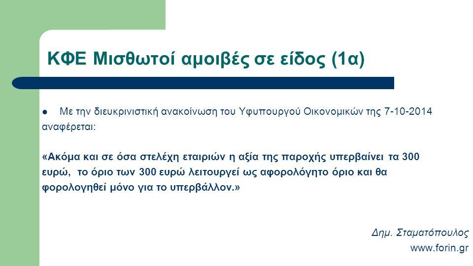 ΚΦΕ Μισθωτοί αμοιβές σε είδος (1α) Με την διευκρινιστική ανακοίνωση του Υφυπουργού Οικονομικών της 7-10-2014 αναφέρεται: «Ακόμα και σε όσα στελέχη εταιριών η αξία της παροχής υπερβαίνει τα 300 ευρώ, το όριο των 300 ευρώ λειτουργεί ως αφορολόγητο όριο και θα φορολογηθεί μόνο για το υπερβάλλον.» Δημ.