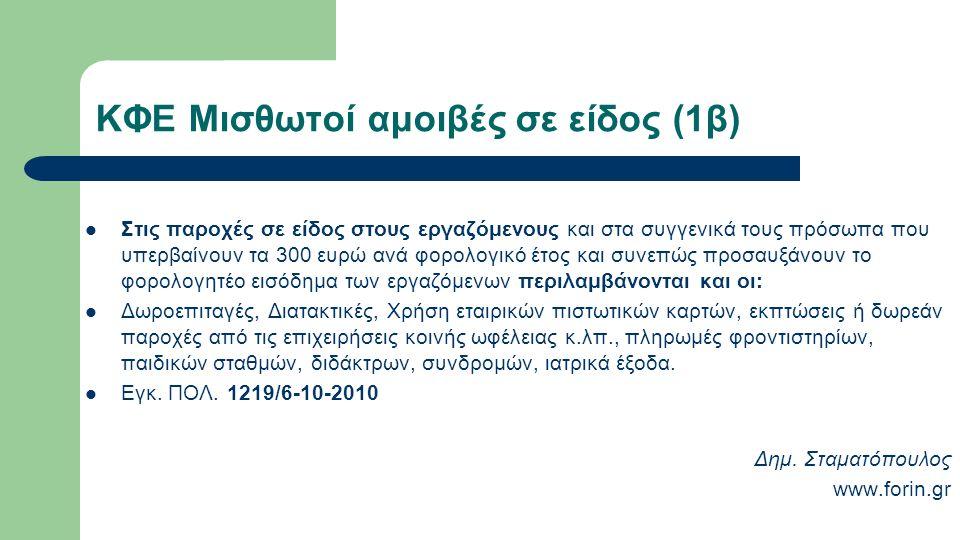 ΚΦΕ Μισθωτοί αμοιβές σε είδος (1β) Στις παροχές σε είδος στους εργαζόμενους και στα συγγενικά τους πρόσωπα που υπερβαίνουν τα 300 ευρώ ανά φορολογικό έτος και συνεπώς προσαυξάνουν το φορολογητέο εισόδημα των εργαζόμενων περιλαμβάνονται και οι: Δωροεπιταγές, Διατακτικές, Χρήση εταιρικών πιστωτικών καρτών, εκπτώσεις ή δωρεάν παροχές από τις επιχειρήσεις κοινής ωφέλειας κ.λπ., πληρωμές φροντιστηρίων, παιδικών σταθμών, διδάκτρων, συνδρομών, ιατρικά έξοδα.