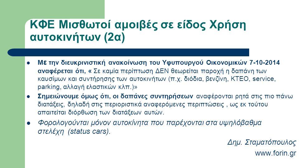 ΚΦΕ Μισθωτοί αμοιβές σε είδος Χρήση αυτοκινήτων (2α) Μ ε την διευκρινιστική ανακοίνωση του Υφυπουργού Οικονομικών 7-10-2014 αναφέρεται ότι, « Σε καμία περίπτωση ΔΕΝ θεωρείται παροχή η δαπάνη των καυσίμων και συντήρησης των αυτοκινήτων (π.χ.