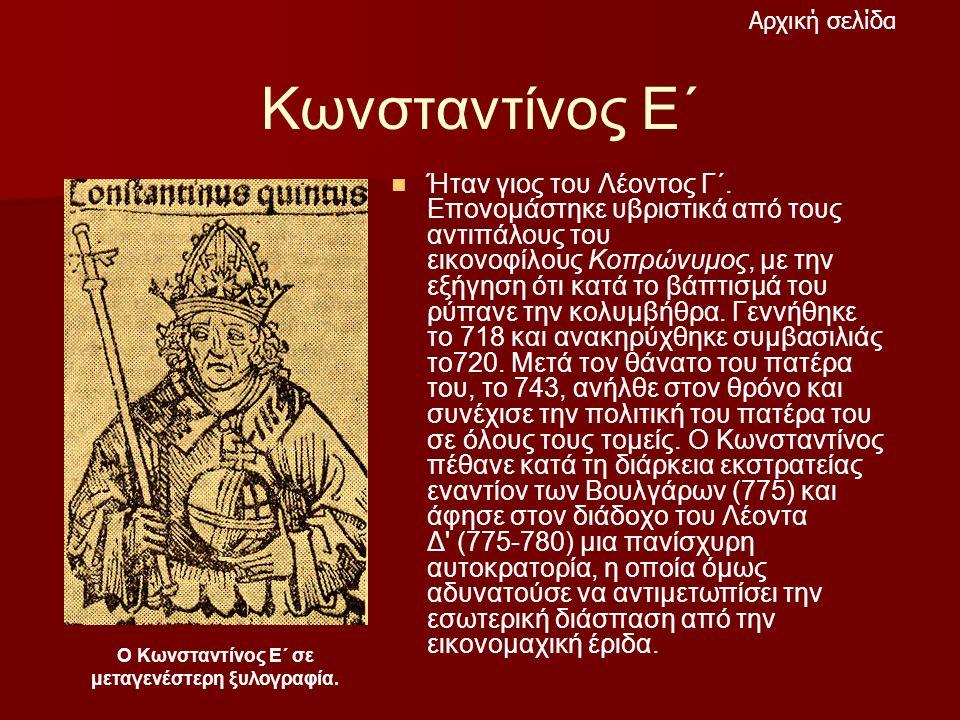 Κωνσταντίνος Ε΄ Ήταν γιος του Λέοντος Γ΄. Επονομάστηκε υβριστικά από τους αντιπάλους του εικονοφίλους Κοπρώνυμος, με την εξήγηση ότι κατά το βάπτισμά