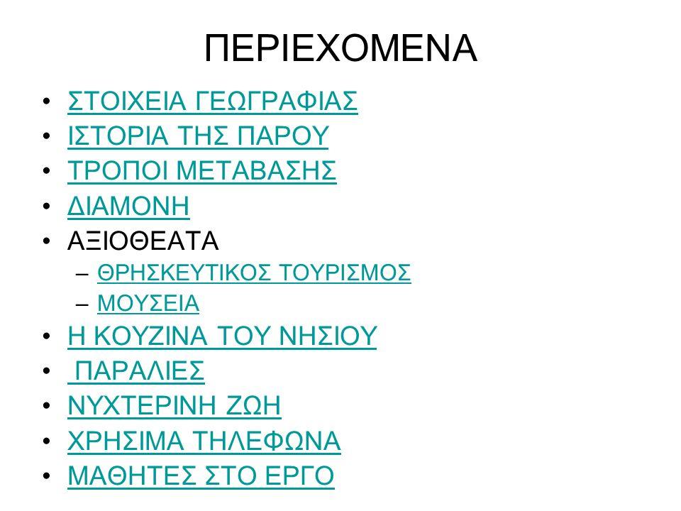 ΠΕΡΙΕΧΟΜΕΝΑ ΣΤΟΙΧΕΙΑ ΓΕΩΓΡΑΦΙΑΣ ΙΣΤΟΡΙΑ ΤΗΣ ΠΑΡΟΥ ΤΡΟΠΟΙ ΜΕΤΑΒΑΣΗΣ ΔΙΑΜΟΝΗ ΑΞΙΟΘΕΑΤΑ –ΘΡΗΣΚΕΥΤΙΚΟΣ ΤΟΥΡΙΣΜΟΣΘΡΗΣΚΕΥΤΙΚΟΣ ΤΟΥΡΙΣΜΟΣ –ΜΟΥΣΕΙΑΜΟΥΣΕΙΑ Η ΚΟΥΖΙΝΑ ΤΟΥ ΝΗΣΙΟΥ ΠΑΡΑΛΙΕΣ ΠΑΡΑΛΙΕΣ ΝΥΧΤΕΡΙΝΗ ΖΩΗ ΧΡΗΣΙΜΑ ΤΗΛΕΦΩΝΑ ΜΑΘΗΤΕΣ ΣΤΟ ΕΡΓΟ