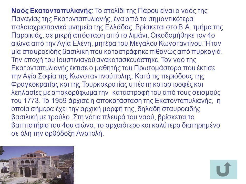 Ναός Εκατονταπυλιανής: Το στολίδι της Πάρου είναι ο ναός της Παναγίας της Εκατονταπυλιανής, ένα από τα σημαντικότερα παλαιοχριστιανικά μνημεία της Ελλάδας.