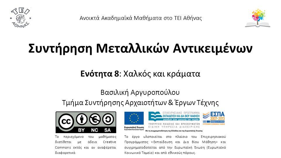 Συντήρηση Μεταλλικών Αντικειμένων Ενότητα 8: Χαλκός και κράματα Βασιλική Αργυροπούλου Τμήμα Συντήρησης Αρχαιοτήτων & Έργων Τέχνης Ανοικτά Ακαδημαϊκά Μαθήματα στο ΤΕΙ Αθήνας Το περιεχόμενο του μαθήματος διατίθεται με άδεια Creative Commons εκτός και αν αναφέρεται διαφορετικά Το έργο υλοποιείται στο πλαίσιο του Επιχειρησιακού Προγράμματος «Εκπαίδευση και Δια Βίου Μάθηση» και συγχρηματοδοτείται από την Ευρωπαϊκή Ένωση (Ευρωπαϊκό Κοινωνικό Ταμείο) και από εθνικούς πόρους.