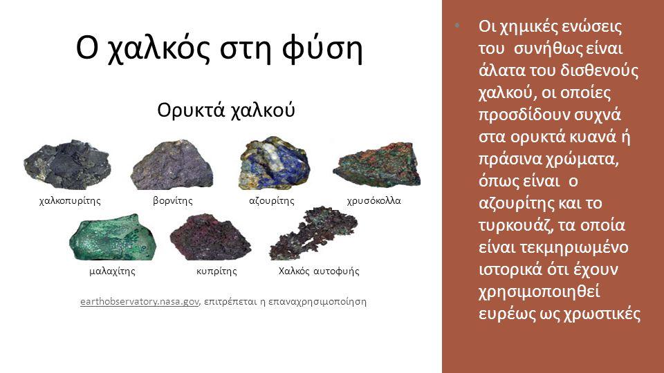 Ο χαλκός στη φύση Οι χημικές ενώσεις του συνήθως είναι άλατα του δισθενούς χαλκού, οι οποίες προσδίδουν συχνά στα ορυκτά κυανά ή πράσινα χρώματα, όπως είναι ο αζουρίτης και το τυρκουάζ, τα οποία είναι τεκμηριωμένο ιστορικά ότι έχουν χρησιμοποιηθεί ευρέως ως χρωστικές Ορυκτά χαλκού χαλκοπυρίτης μαλαχίτης αζουρίτηςχρυσόκολλαβορνίτης κυπρίτηςΧαλκός αυτοφυής earthobservatory.nasa.govearthobservatory.nasa.gov, επιτρέπεται η επαναχρησιμοποίηση