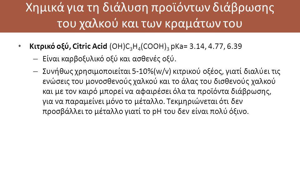 Χημικά για τη διάλυση προϊόντων διάβρωσης του χαλκού και των κραμάτων του Κιτρικό οξύ, Citric Acid (OH)C 3 H 4 (COOH) 3 pKa= 3.14, 4.77, 6.39 – Είναι καρβοξυλικό οξύ και ασθενές οξύ.