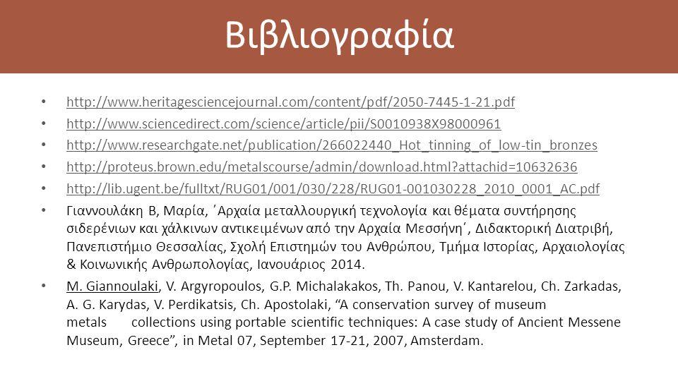 Βιβλιογραφία http://www.heritagesciencejournal.com/content/pdf/2050-7445-1-21.pdf http://www.sciencedirect.com/science/article/pii/S0010938X98000961 http://www.researchgate.net/publication/266022440_Hot_tinning_of_low-tin_bronzes http://proteus.brown.edu/metalscourse/admin/download.html?attachid=10632636 http://lib.ugent.be/fulltxt/RUG01/001/030/228/RUG01-001030228_2010_0001_AC.pdf Γιαννουλάκη Β, Μαρία, ΄Αρχαία μεταλλουργική τεχνολογία και θέματα συντήρησης σιδερένιων και χάλκινων αντικειμένων από την Αρχαία Μεσσήνη΄, Διδακτορική Διατριβή, Πανεπιστήμιο Θεσσαλίας, Σχολή Επιστημών του Ανθρώπου, Τμήμα Ιστορίας, Αρχαιολογίας & Κοινωνικής Ανθρωπολογίας, Ιανουάριος 2014.