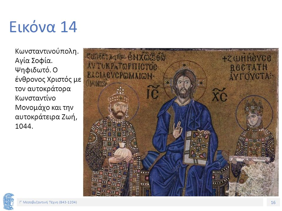 16 Γ' Μεσοβυζαντινή Τέχνη (843-1204) 16 Εικόνα 14 Κωνσταντινούπολη. Αγία Σοφία. Ψηφιδωτό. Ο ένθρονος Χριστός με τον αυτοκράτορα Κωνσταντίνο Μονομάχο κ